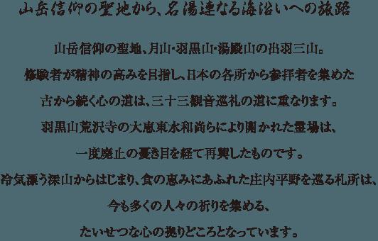 山岳信仰の聖地から、名湯連なる海沿いへの旅路 - 山岳信仰の聖地、月山・羽黒山・湯殿山の出羽三山。修験者が精神の高みを目指し、日本の各所から参拝者を集めた古から続く心の道は、三十三観音巡礼の道に重なります。羽黒山荒沢寺の大恵東水和尚らにより開かれた霊場は、一度廃止の憂き目を経て再興したものです。冷気漂う深山からはじまり、食の恵みにあふれた庄内平野を巡る札所は、今も多くの人々の祈りを集める、たいせつな心の拠りどころとなっています。